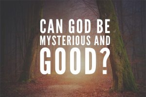 Can God be Mysterious and Good?