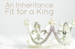 An Inheritance Fit for a King