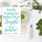 Are We Treating our Bodies Like a Temple or a Dumpster?