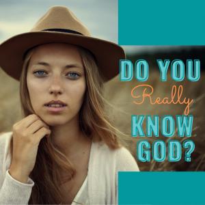Do You Really Know God?